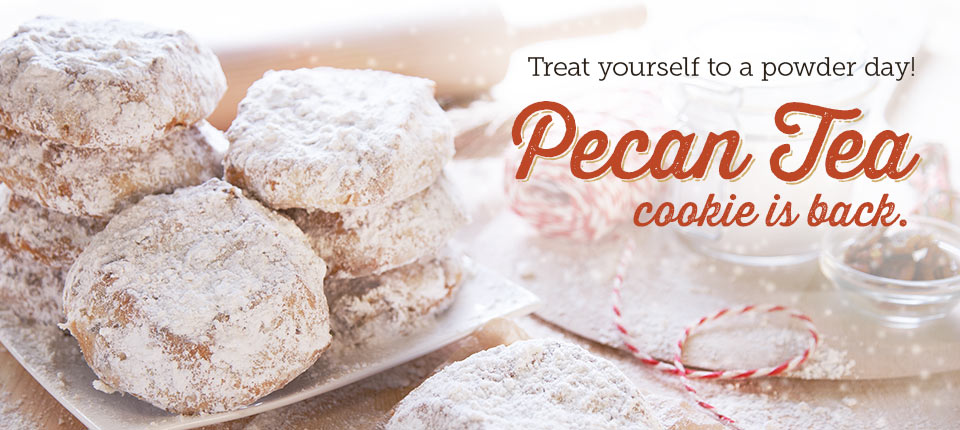Treat yourself to a powder day. Pecan Tea cookie is back.