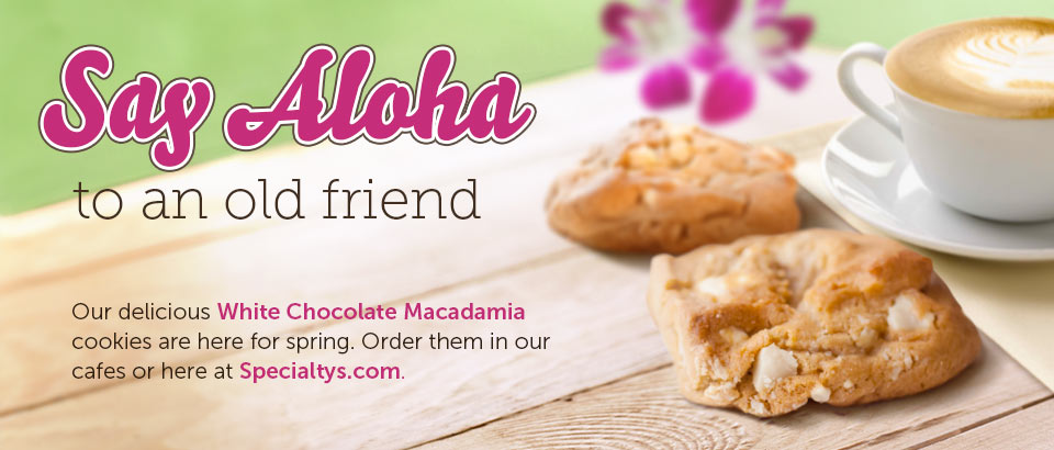 Say aloha to an old friend. Our delicious White Chocolate Macadamia cookies are here for spring. Order them in our cafes or here at Specialtys.com.